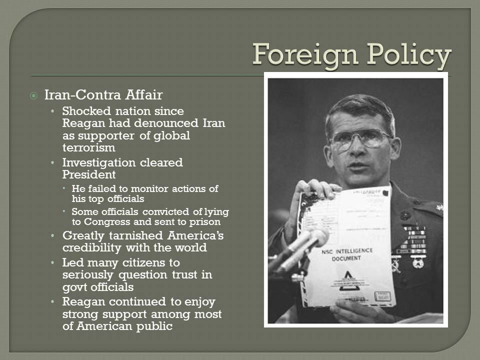  Iran-Contra Affair Shocked nation since Reagan had denounced Iran as supporter of global terrorism Investigation cleared President  He failed to mo