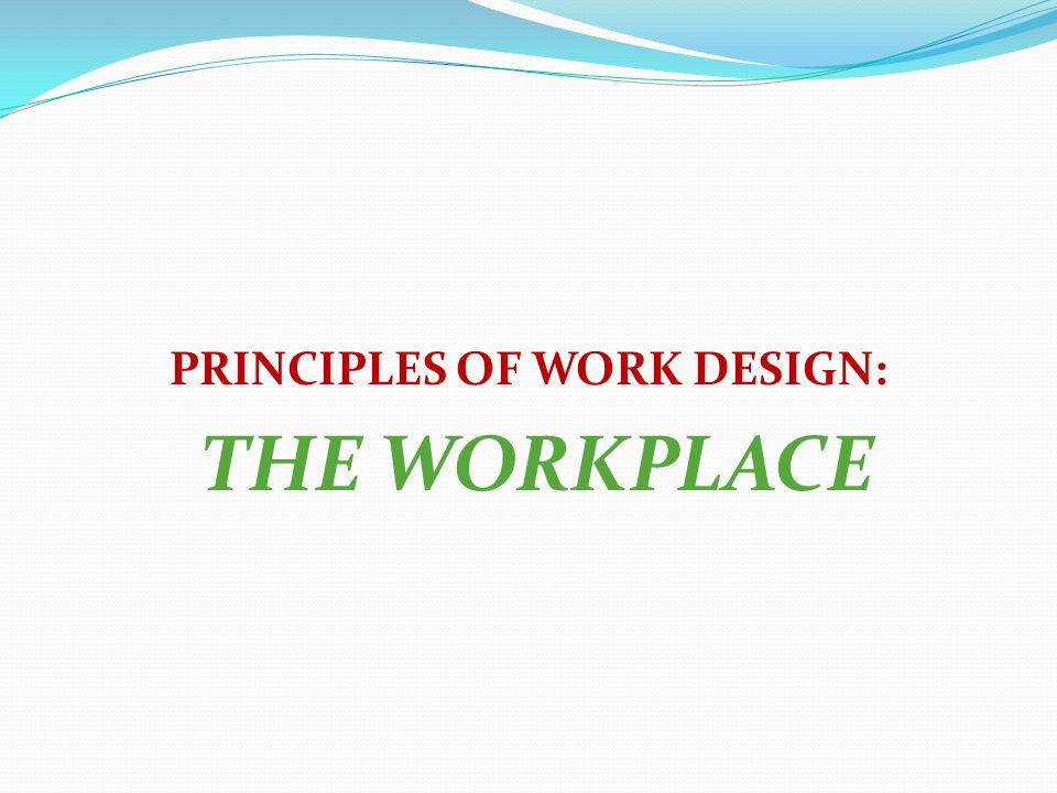PRINCIPLES OF WORK DESIGN: THE WORKPLACE