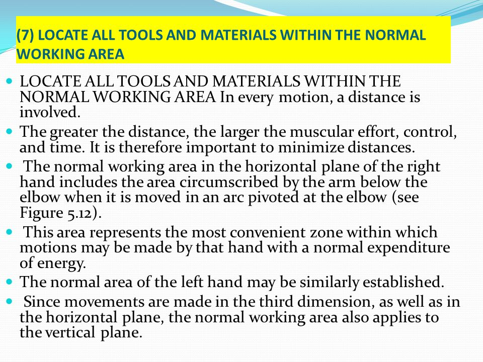 (7) LOCATE ALL TOOLS AND MATERIALS WITHIN THE NORMAL WORKING AREA LOCATE ALL TOOLS AND MATERIALS WITHIN THE NORMAL WORKING AREA In every motion, a dis