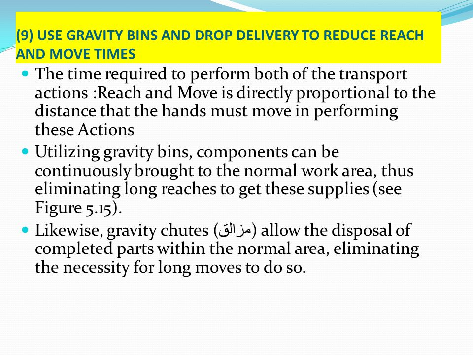 (9) USE GRAVITY BINS AND DROP DELIVERY TO REDUCE REACH AND MOVE TIMES The time required to perform both of the transport actions :Reach and Move is di