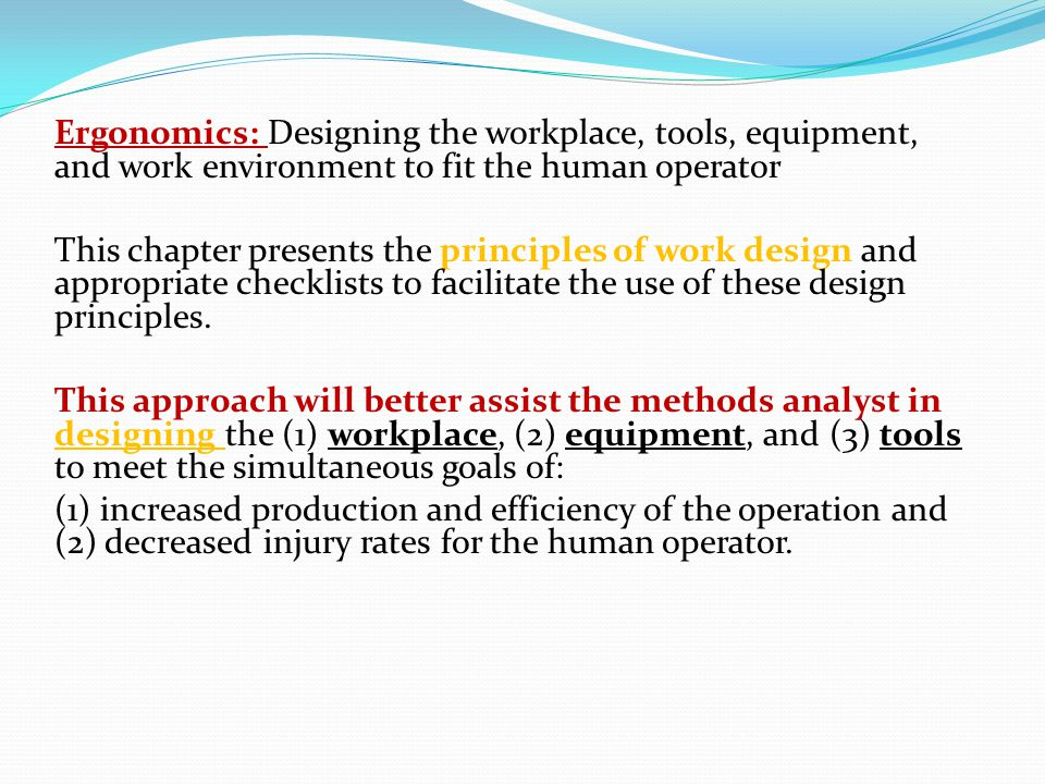 Ergonomics: Designing the workplace, tools, equipment, and work environment to fit the human operator This chapter presents the principles of work des