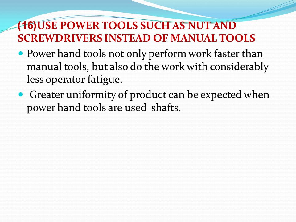 (16)USE POWER TOOLS SUCH AS NUT AND SCREWDRIVERS INSTEAD OF MANUAL TOOLS Power hand tools not only perform work faster than manual tools, but also do