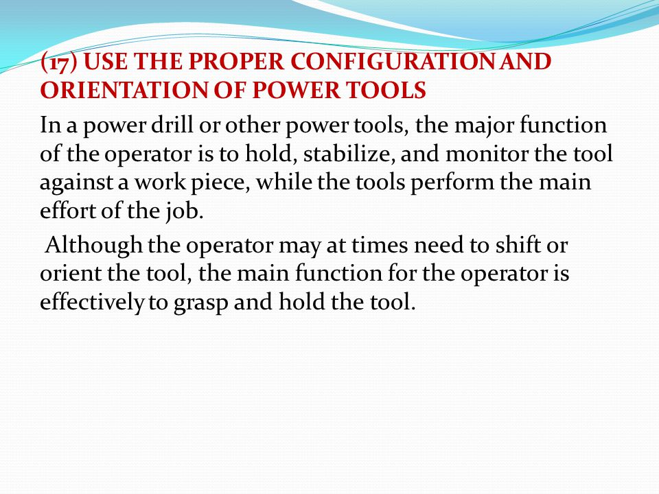 (17) USE THE PROPER CONFIGURATION AND ORIENTATION OF POWER TOOLS In a power drill or other power tools, the major function of the operator is to hold,