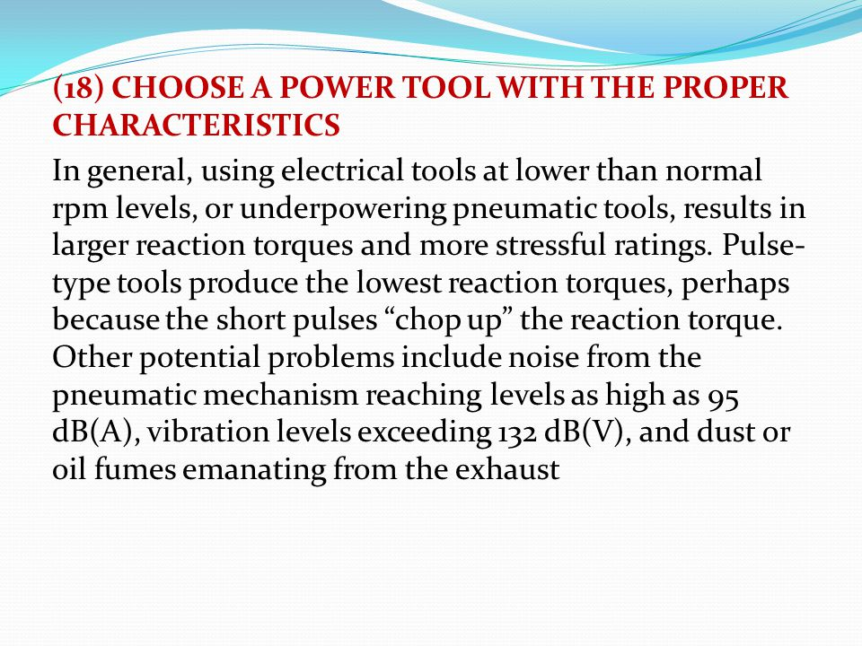 (18) CHOOSE A POWER TOOL WITH THE PROPER CHARACTERISTICS In general, using electrical tools at lower than normal rpm levels, or underpowering pneumati