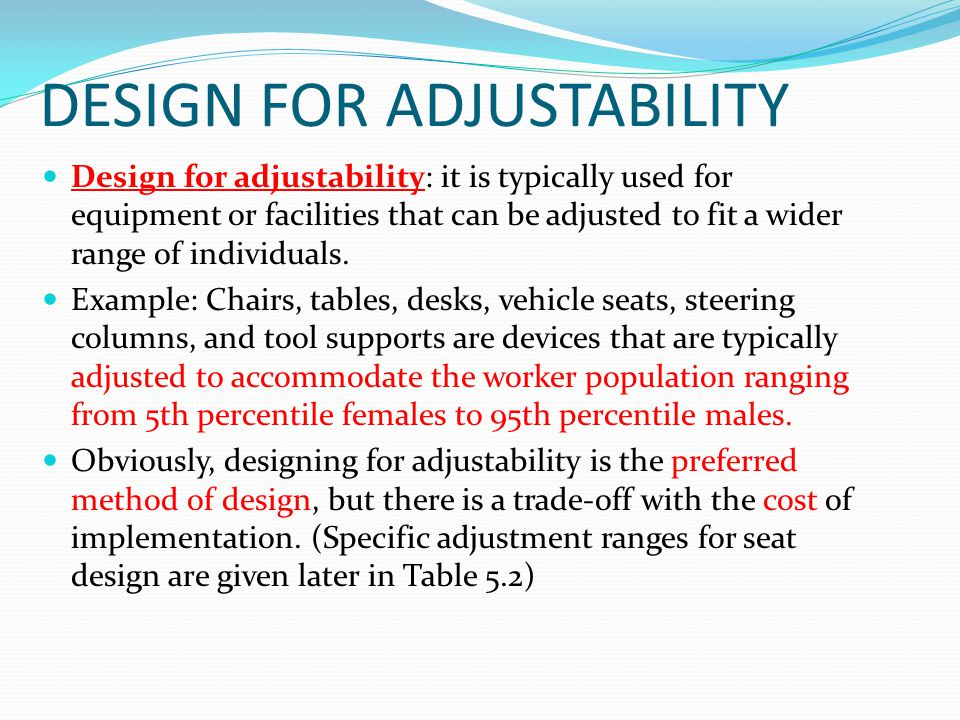 DESIGN FOR ADJUSTABILITY Design for adjustability: it is typically used for equipment or facilities that can be adjusted to fit a wider range of indiv