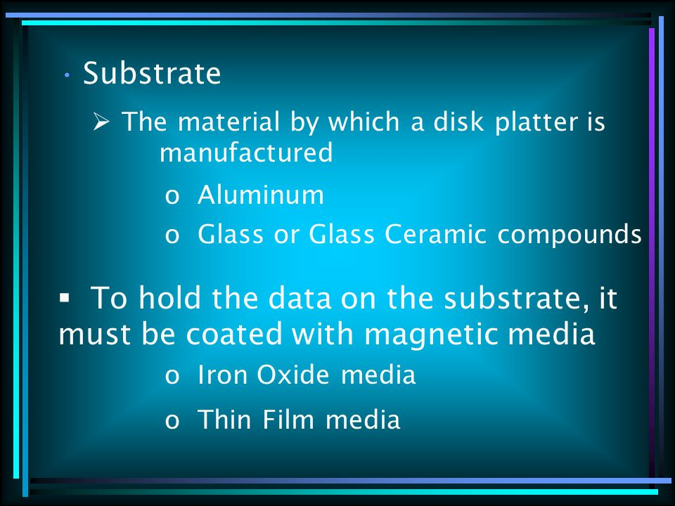 Substrate  The material by which a disk platter is manufactured o Aluminum o Glass or Glass Ceramic compounds  To hold the data on the substrate, it must be coated with magnetic media o Iron Oxide media o Thin Film media
