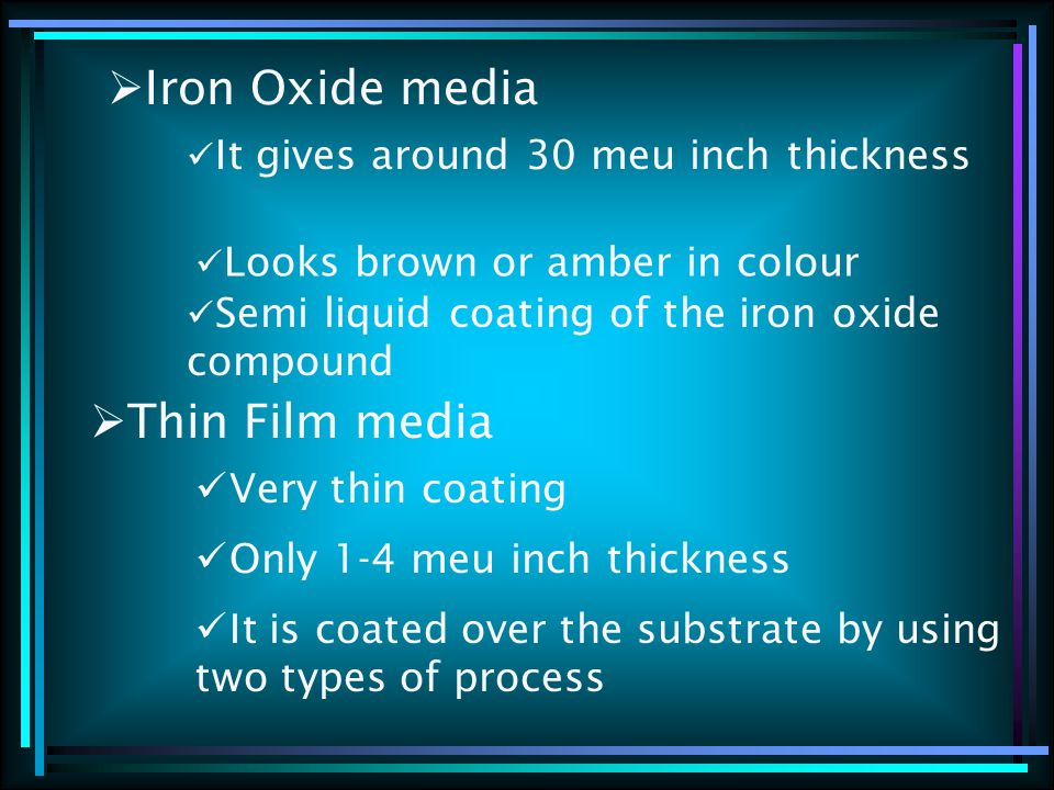  Iron Oxide media It gives around 30 meu inch thickness Looks brown or amber in colour Semi liquid coating of the iron oxide compound  Thin Film media Very thin coating Only 1-4 meu inch thickness It is coated over the substrate by using two types of process