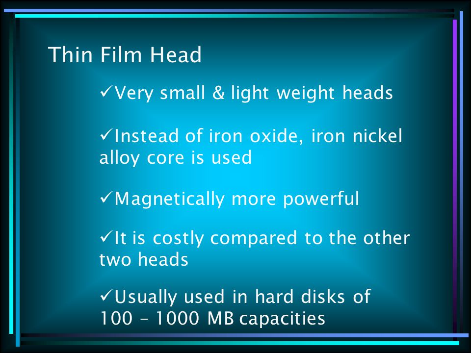 Thin Film Head Very small & light weight heads Instead of iron oxide, iron nickel alloy core is used Magnetically more powerful It is costly compared
