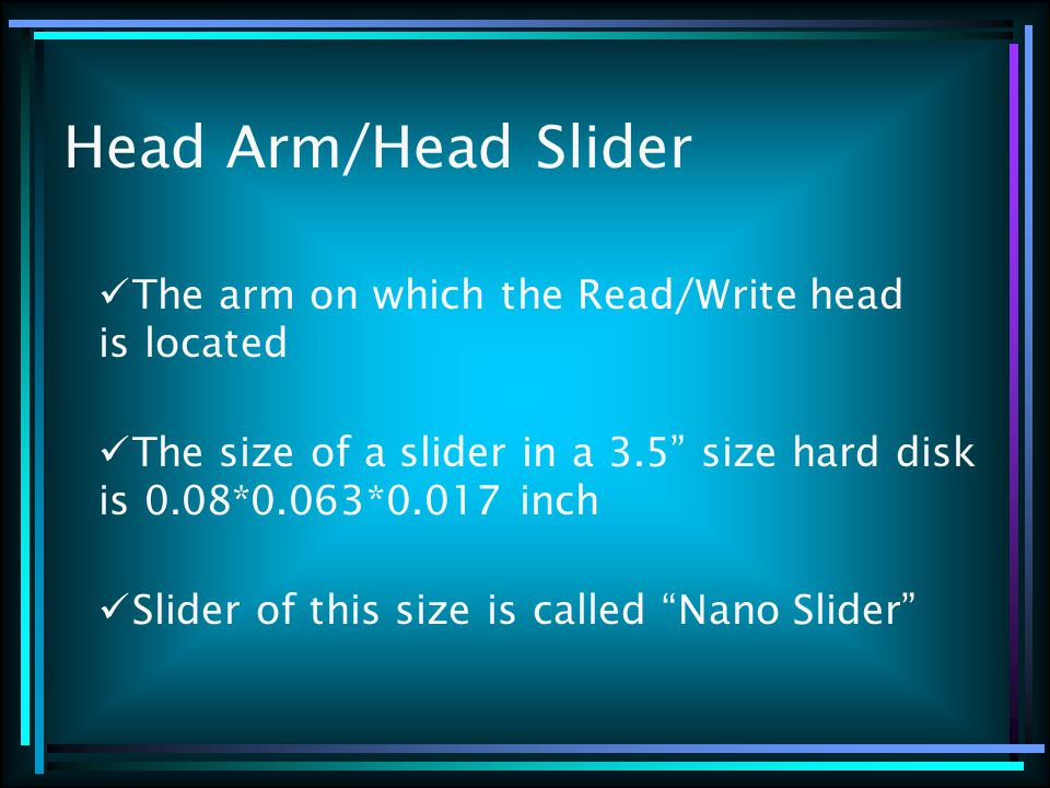 Head Arm/Head Slider The arm on which the Read/Write head is located The size of a slider in a 3.5 size hard disk is 0.08*0.063*0.017 inch Slider of this size is called Nano Slider
