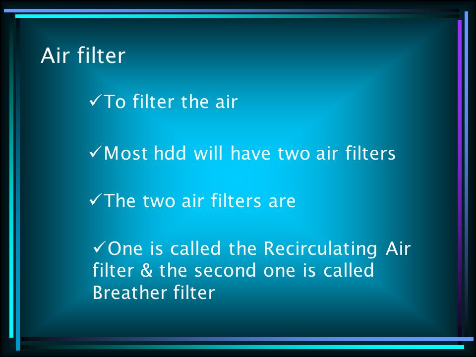 Air filter To filter the air Most hdd will have two air filters The two air filters are One is called the Recirculating Air filter & the second one is