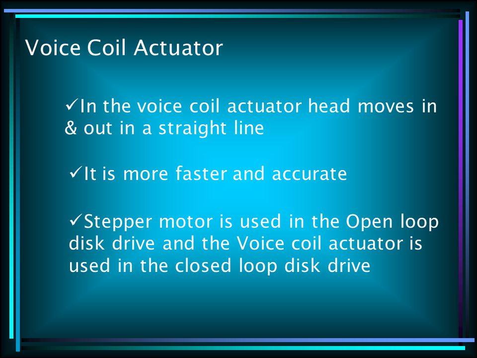Voice Coil Actuator In the voice coil actuator head moves in & out in a straight line It is more faster and accurate Stepper motor is used in the Open loop disk drive and the Voice coil actuator is used in the closed loop disk drive