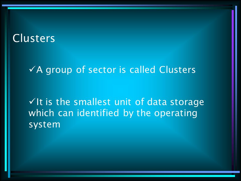 Clusters A group of sector is called Clusters It is the smallest unit of data storage which can identified by the operating system