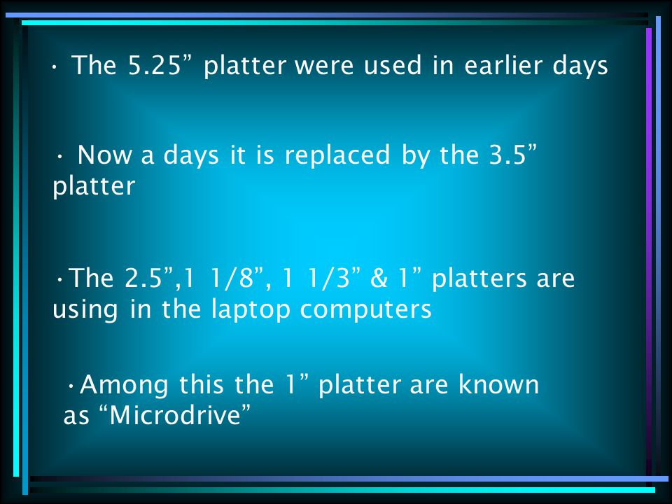 The 5.25 platter were used in earlier days Now a days it is replaced by the 3.5 platter The 2.5 ,1 1/8 , 1 1/3 & 1 platters are using in the laptop computers Among this the 1 platter are known as Microdrive