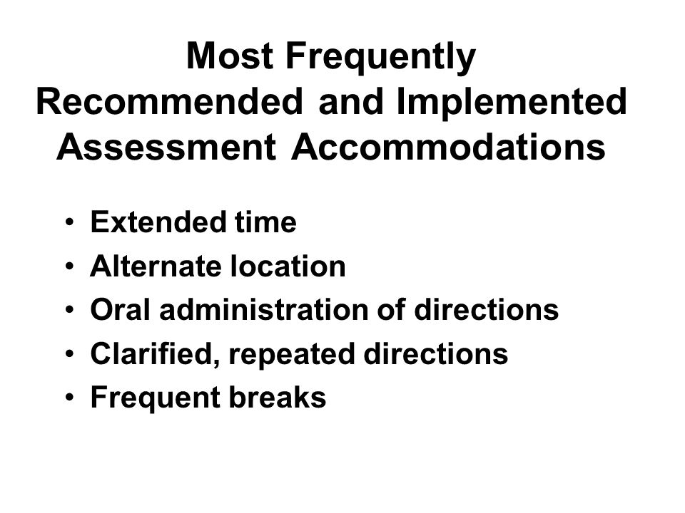 Most Frequently Recommended and Implemented Assessment Accommodations Extended time Alternate location Oral administration of directions Clarified, repeated directions Frequent breaks