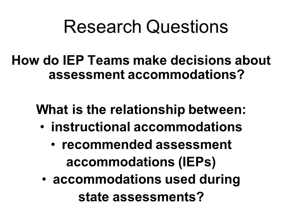Research Questions How do IEP Teams make decisions about assessment accommodations.