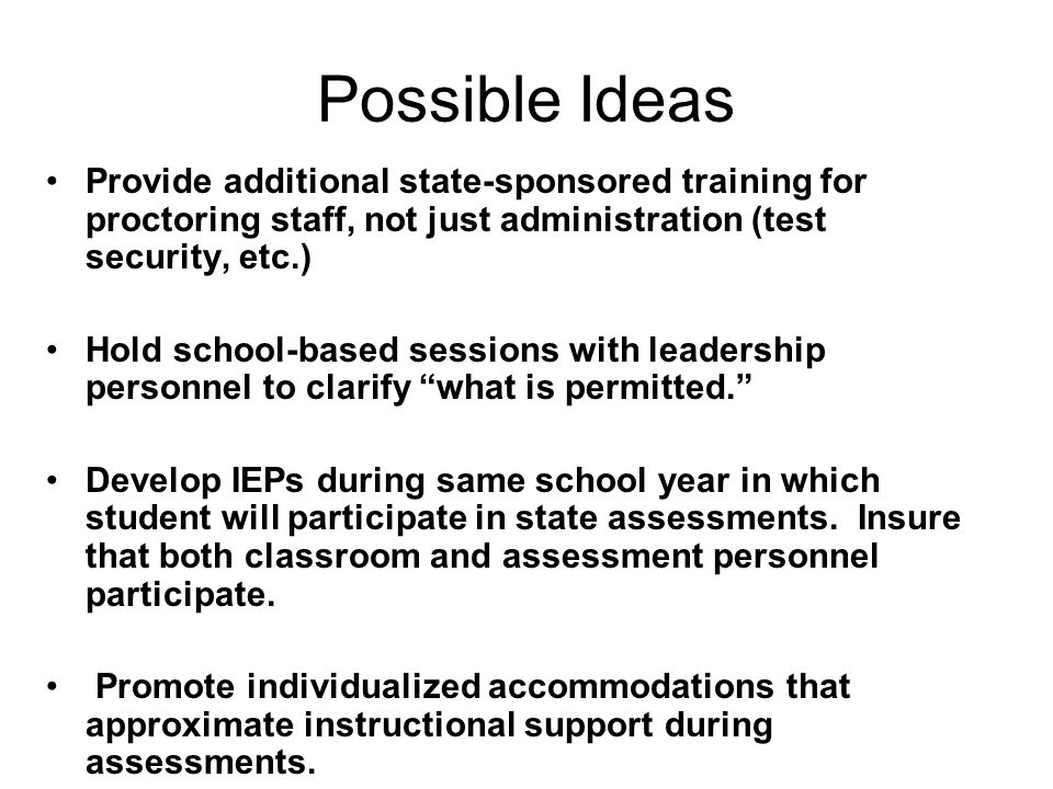 Possible Ideas Provide additional state-sponsored training for proctoring staff, not just administration (test security, etc.) Hold school-based sessions with leadership personnel to clarify what is permitted. Develop IEPs during same school year in which student will participate in state assessments.