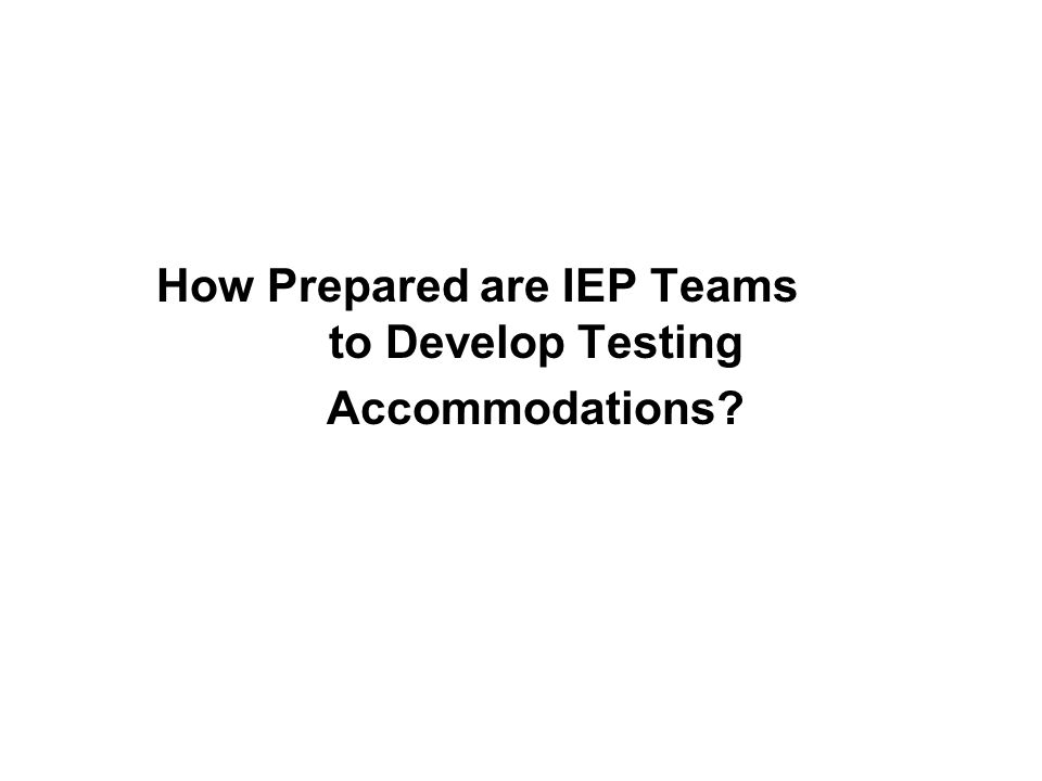 How Prepared are IEP Teams to Develop Testing Accommodations?