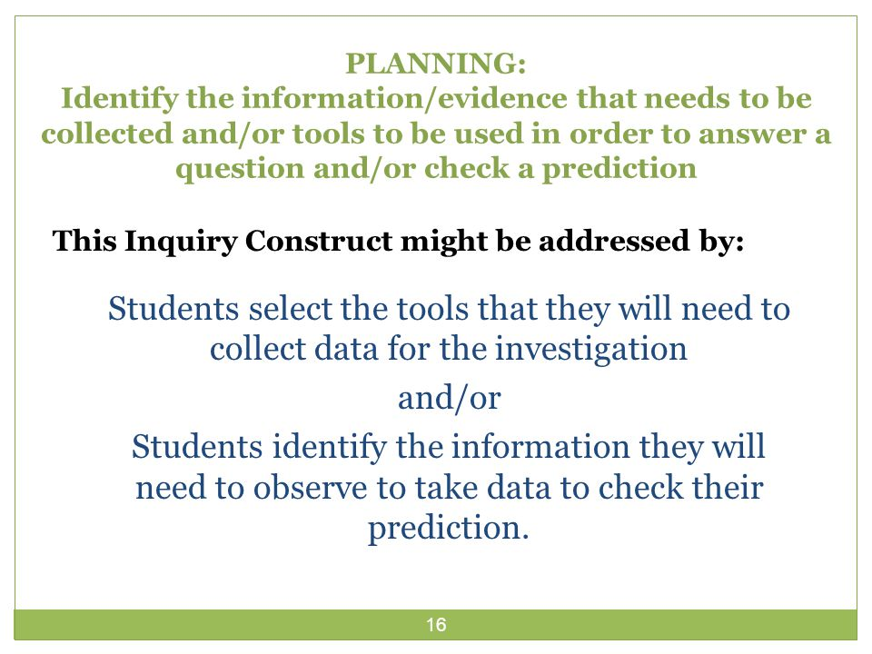 16 PLANNING: Identify the information/evidence that needs to be collected and/or tools to be used in order to answer a question and/or check a prediction This Inquiry Construct might be addressed by: Students select the tools that they will need to collect data for the investigation and/or Students identify the information they will need to observe to take data to check their prediction.