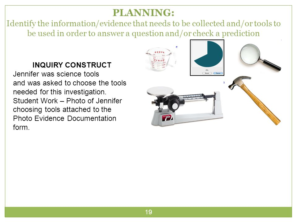 19 PLANNING: Identify the information/evidence that needs to be collected and/or tools to be used in order to answer a question and/or check a prediction INQUIRY CONSTRUCT Jennifer was science tools and was asked to choose the tools needed for this investigation.