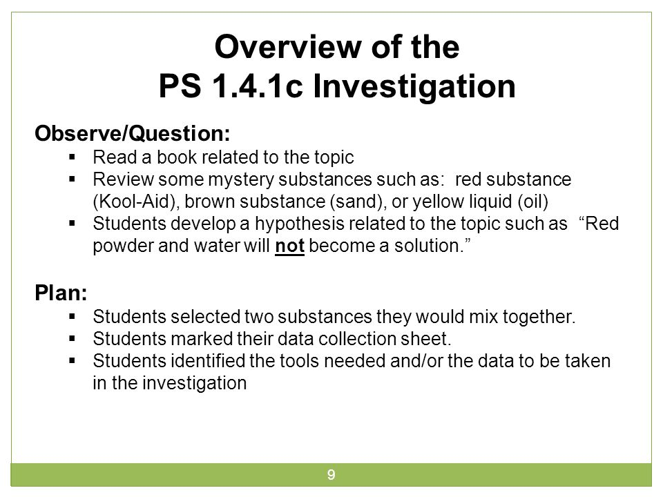9 Overview of the PS 1.4.1c Investigation Observe/Question:  Read a book related to the topic  Review some mystery substances such as: red substance (Kool-Aid), brown substance (sand), or yellow liquid (oil)  Students develop a hypothesis related to the topic such as Red powder and water will not become a solution. Plan:  Students selected two substances they would mix together.