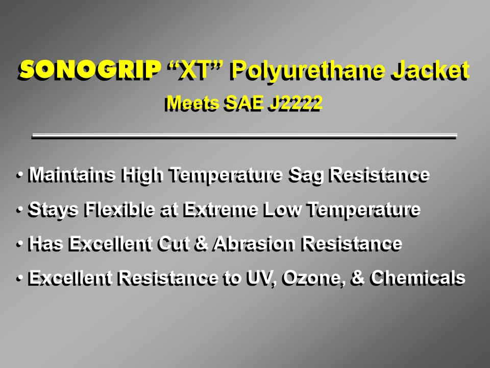 "SONOGRIP ""XT"" Polyurethane Jacket Meets SAE J2222 SONOGRIP ""XT"" Polyurethane Jacket Meets SAE J2222 Maintains High Temperature Sag Resistance Stays Fl"