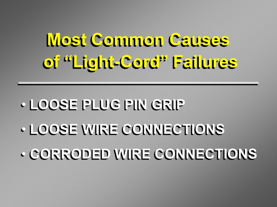 "Most Common Causes of ""Light-Cord"" Failures Most Common Causes of ""Light-Cord"" Failures LOOSE PLUG PIN GRIP LOOSE WIRE CONNECTIONS CORRODED WIRE CONNE"