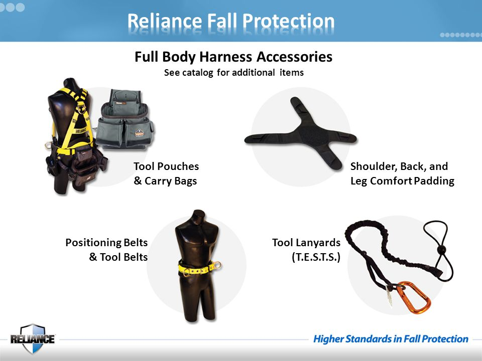 Full Body Harness Accessories See catalog for additional items Tool Pouches & Carry Bags Shoulder, Back, and Leg Comfort Padding Positioning Belts & Tool Belts Tool Lanyards (T.E.S.T.S.)
