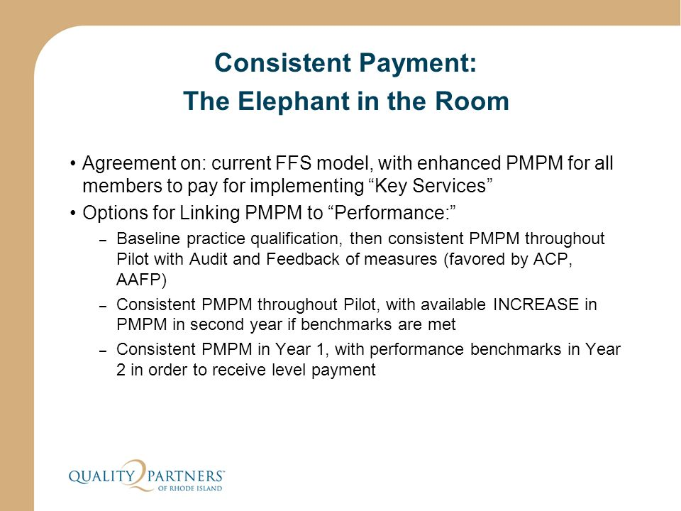 Consistent Payment: The Elephant in the Room Agreement on: current FFS model, with enhanced PMPM for all members to pay for implementing Key Services Options for Linking PMPM to Performance: – Baseline practice qualification, then consistent PMPM throughout Pilot with Audit and Feedback of measures (favored by ACP, AAFP) – Consistent PMPM throughout Pilot, with available INCREASE in PMPM in second year if benchmarks are met – Consistent PMPM in Year 1, with performance benchmarks in Year 2 in order to receive level payment