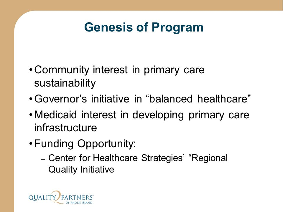 Genesis of Program Community interest in primary care sustainability Governor's initiative in balanced healthcare Medicaid interest in developing primary care infrastructure Funding Opportunity: – Center for Healthcare Strategies' Regional Quality Initiative