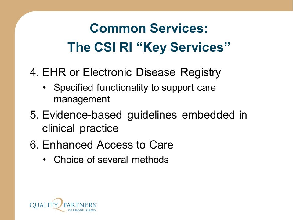 Common Services: The CSI RI Key Services 4.EHR or Electronic Disease Registry Specified functionality to support care management 5.Evidence-based guidelines embedded in clinical practice 6.Enhanced Access to Care Choice of several methods