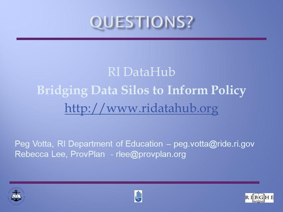 RI DataHub Bridging Data Silos to Inform Policy http://www.ridatahub.org 8 1 Peg Votta, RI Department of Education – peg.votta@ride.ri.gov Rebecca Lee, ProvPlan - rlee@provplan.org