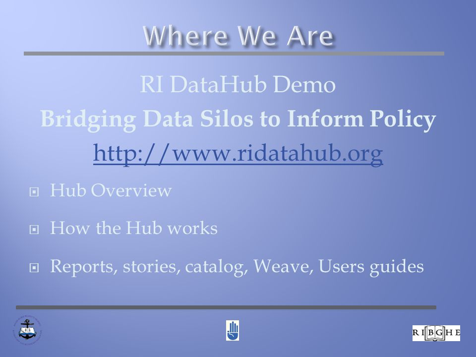 RI DataHub Demo Bridging Data Silos to Inform Policy http://www.ridatahub.org  Hub Overview  How the Hub works  Reports, stories, catalog, Weave, Users guides 8 1
