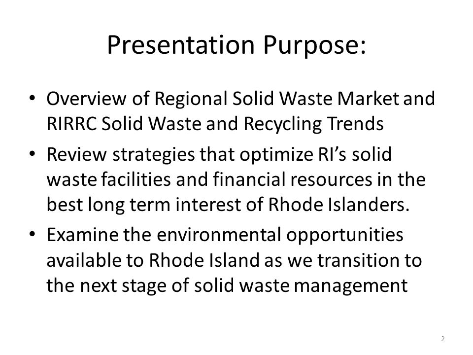 Presentation Purpose: Overview of Regional Solid Waste Market and RIRRC Solid Waste and Recycling Trends Review strategies that optimize RI's solid waste facilities and financial resources in the best long term interest of Rhode Islanders.