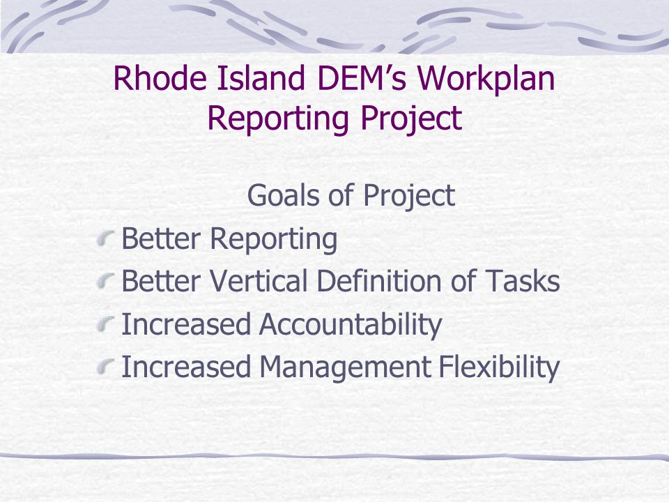 Rhode Island DEM's Workplan Reporting Project Description of Reporting Project Provides reports that show progress toward RIDEM's Performance Partnership Agreement Goals and Objectives Provides a simple way for offices to update the status of work plan objectives and their associated projects/activities Provides a centralized repository for work plan status information using a database that is searchable