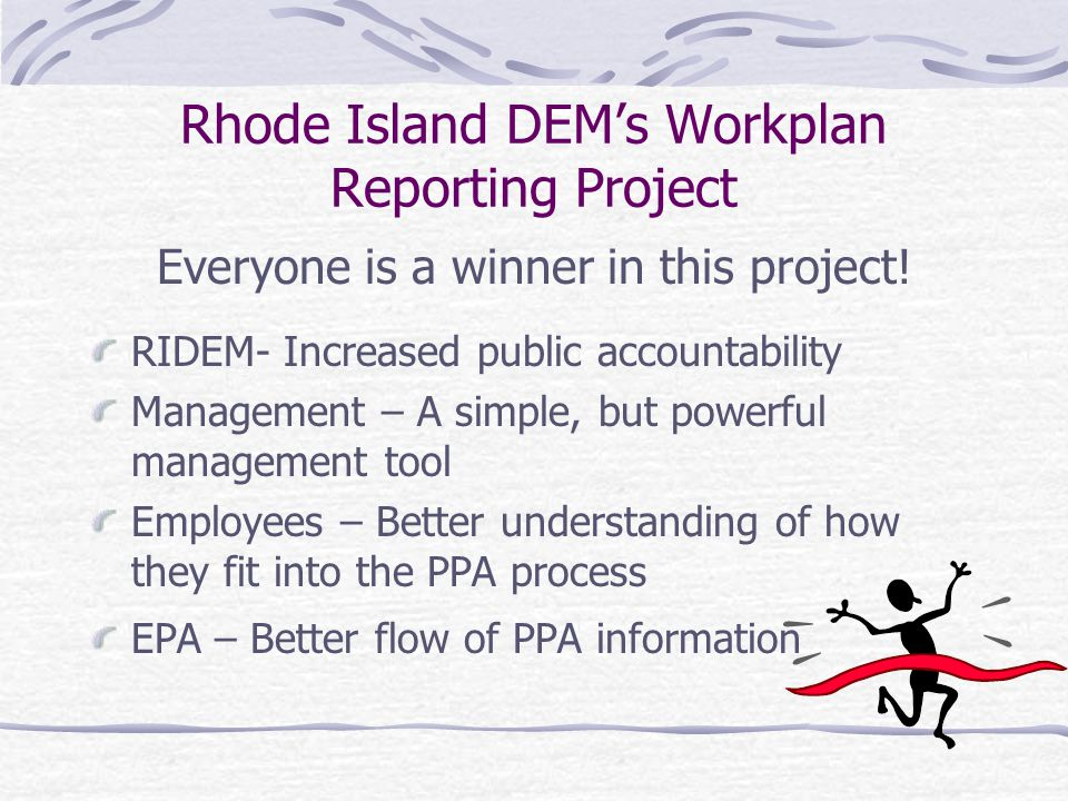 Rhode Island DEM's Workplan Reporting Project Summary The project has management buy-in The project will streamline RIDEM's reporting system Managers will use information to manage programs instead of just reporting about them Office managers saw the process as more efficient than the existing process Better coordination of intra-office projects