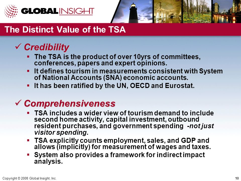 Copyright © 2008 Global Insight, Inc.10 The Distinct Value of the TSA Credibility Credibility  The TSA is the product of over 10yrs of committees, conferences, papers and expert opinions.