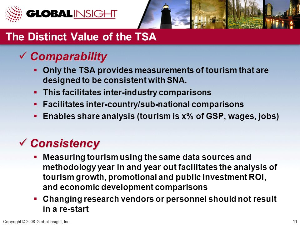 Copyright © 2008 Global Insight, Inc.11 The Distinct Value of the TSA Comparability Comparability  Only the TSA provides measurements of tourism that are designed to be consistent with SNA.