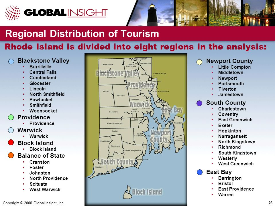 Copyright © 2008 Global Insight, Inc.26 Regional Distribution of Tourism  Blackstone Valley Burrillville Central Falls Cumberland Glocester Lincoln North Smithfield Pawtucket Smithfield Woonsocket  Providence Providence  Warwick Warwick  Block Island Block Island  Balance of State Cranston Foster Johnston North Providence Scituate West Warwick Rhode Island is divided into eight regions in the analysis:  Newport County Little Compton Middletown Newport Portsmouth Tiverton Jamestown  South County Charlestown Coventry East Greenwich Exeter Hopkinton Narragansett North Kingstown Richmond South Kingstown Westerly West Greenwich  East Bay Barrington Bristol East Providence Warren