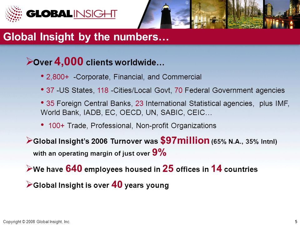 Copyright © 2008 Global Insight, Inc.5 Global Insight by the numbers…  Over 4,000 clients worldwide… 2,800+ -Corporate, Financial, and Commercial 37 -US States, 118 -Cities/Local Govt, 70 Federal Government agencies 35 Foreign Central Banks, 23 International Statistical agencies, plus IMF, World Bank, IADB, EC, OECD, UN, SABIC, CEIC… 100+ Trade, Professional, Non-profit Organizations  Global Insight's 2006 Turnover was $97million (65% N.A., 35% Intnl) with an operating margin of just over 9%  We have 640 employees housed in 25 offices in 14 countries  Global Insight is over 40 years young