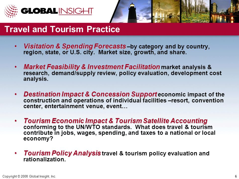 Copyright © 2008 Global Insight, Inc.6 Travel and Tourism Practice Visitation & Spending ForecastsVisitation & Spending Forecasts –by category and by country, region, state, or U.S.