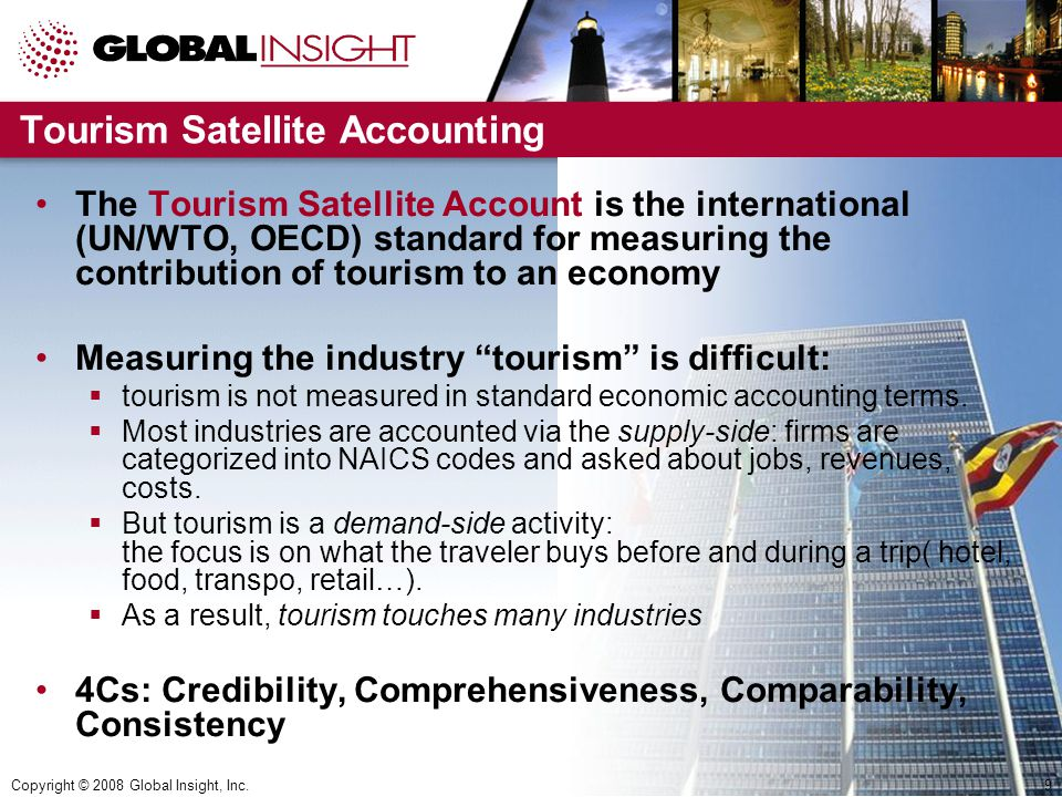 Copyright © 2008 Global Insight, Inc.9 Tourism Satellite Accounting The Tourism Satellite Account is the international (UN/WTO, OECD) standard for measuring the contribution of tourism to an economy Measuring the industry tourism is difficult:  tourism is not measured in standard economic accounting terms.