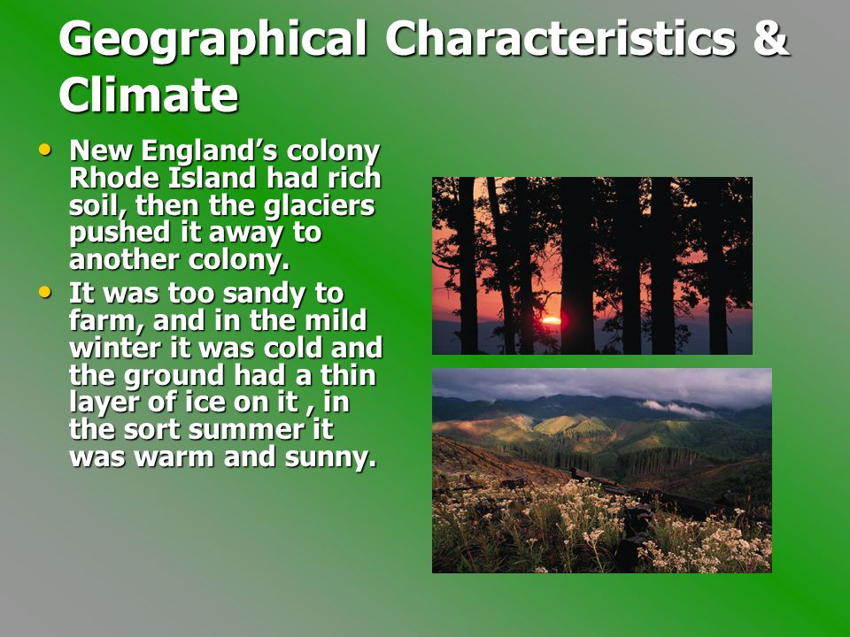 Geographical Characteristics & Climate New England's colony Rhode Island had rich soil, then the glaciers pushed it away to another colony.