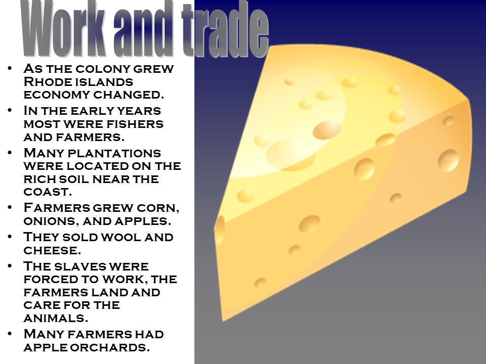 As the colony grew Rhode islands economy changed. In the early years most were fishers and farmers.