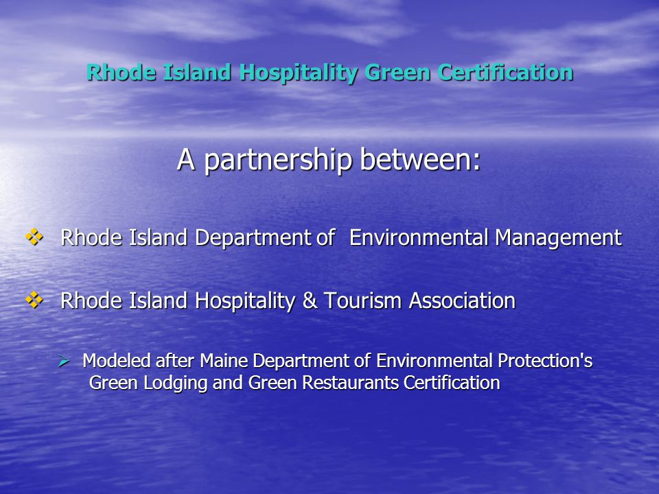 Rhode Island Hospitality Green Certification A partnership between:  Rhode Island Department of Environmental Management  Rhode Island Hospitality & Tourism Association  Modeled after Maine Department of Environmental Protection s Green Lodging and Green Restaurants Certification