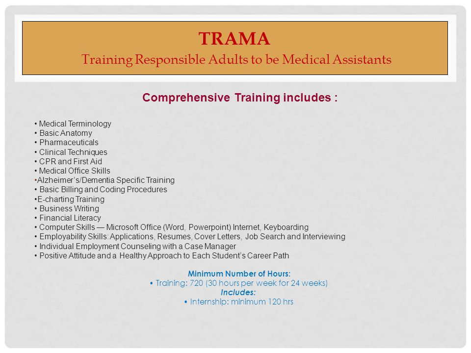 TRAMA Training Responsible Adults to be Medical Assistants Comprehensive Training includes : Medical Terminology Basic Anatomy Pharmaceuticals Clinical Techniques CPR and First Aid Medical Office Skills Alzheimer's/Dementia Specific Training Basic Billing and Coding Procedures E-charting Training Business Writing Financial Literacy Computer Skills — Microsoft Office (Word, Powerpoint) Internet, Keyboarding Employability Skills: Applications, Resumes, Cover Letters, Job Search and Interviewing Individual Employment Counseling with a Case Manager Positive Attitude and a Healthy Approach to Each Student's Career Path Minimum Number of Hours: Training: 720 (30 hours per week for 24 weeks) Includes: Internship: minimum 120 hrs