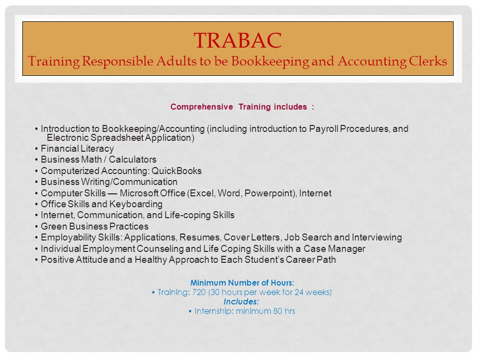 TRABAC Training Responsible Adults to be Bookkeeping and Accounting Clerks Comprehensive Training includes : Introduction to Bookkeeping/Accounting (including introduction to Payroll Procedures, and Electronic Spreadsheet Application) Financial Literacy Business Math / Calculators Computerized Accounting: QuickBooks Business Writing/Communication Computer Skills — Microsoft Office (Excel, Word, Powerpoint), Internet Office Skills and Keyboarding Internet, Communication, and Life-coping Skills Green Business Practices Employability Skills: Applications, Resumes, Cover Letters, Job Search and Interviewing Individual Employment Counseling and Life Coping Skills with a Case Manager Positive Attitude and a Healthy Approach to Each Student's Career Path Minimum Number of Hours: Training: 720 (30 hours per week for 24 weeks) Includes: Internship: minimum 80 hrs