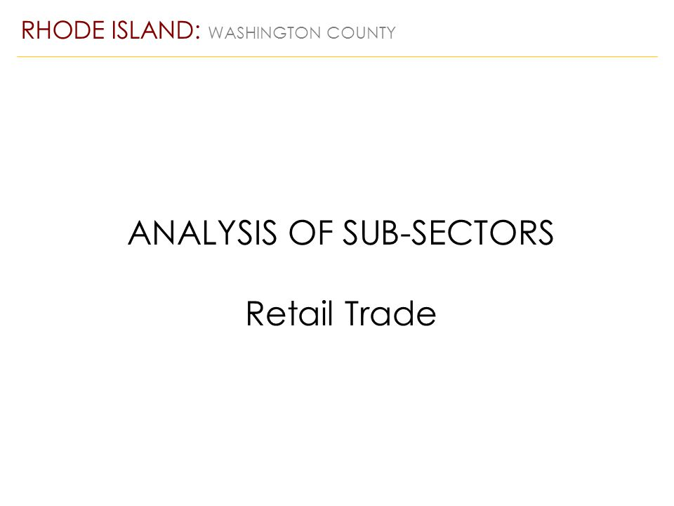 ANALYSIS OF SUB-SECTORS Retail Trade RHODE ISLAND: WASHINGTON COUNTY