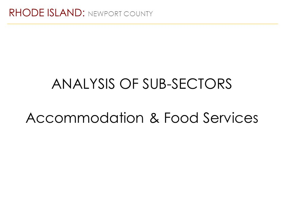 ANALYSIS OF SUB-SECTORS Accommodation & Food Services RHODE ISLAND: NEWPORT COUNTY