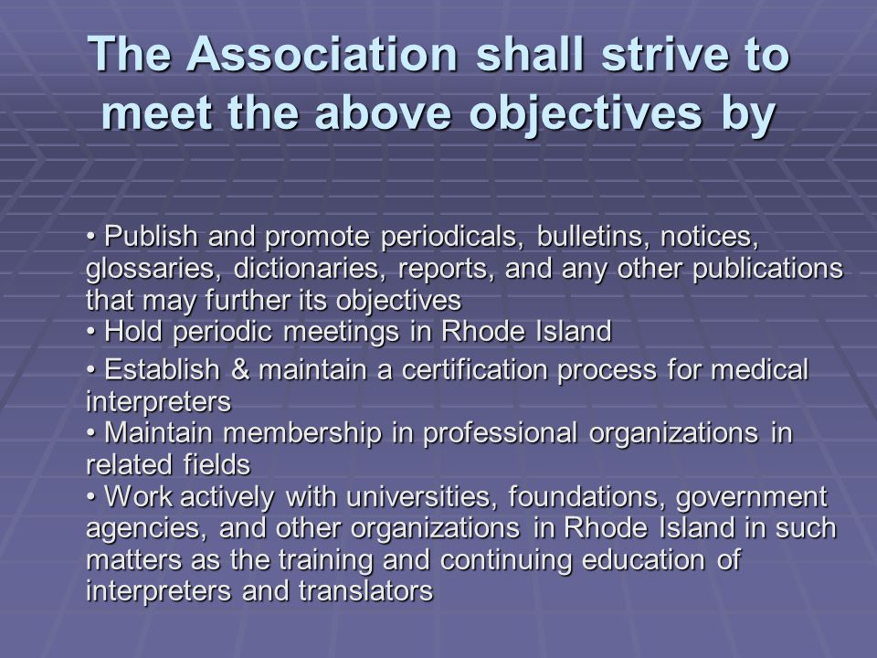 The Association shall strive to meet the above objectives by Publish and promote periodicals, bulletins, notices, glossaries, dictionaries, reports, and any other publications that may further its objectives Hold periodic meetings in Rhode Island Publish and promote periodicals, bulletins, notices, glossaries, dictionaries, reports, and any other publications that may further its objectives Hold periodic meetings in Rhode Island Establish & maintain a certification process for medical interpreters Maintain membership in professional organizations in related fields Work actively with universities, foundations, government agencies, and other organizations in Rhode Island in such matters as the training and continuing education of interpreters and translators Establish & maintain a certification process for medical interpreters Maintain membership in professional organizations in related fields Work actively with universities, foundations, government agencies, and other organizations in Rhode Island in such matters as the training and continuing education of interpreters and translators