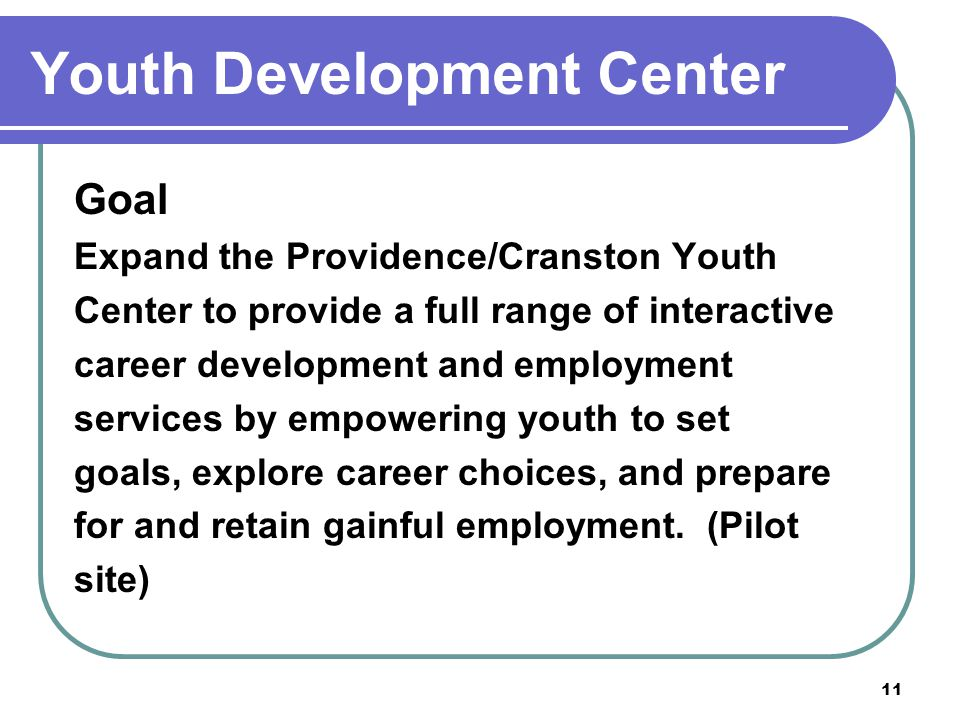 11 Youth Development Center Goal Expand the Providence/Cranston Youth Center to provide a full range of interactive career development and employment services by empowering youth to set goals, explore career choices, and prepare for and retain gainful employment.